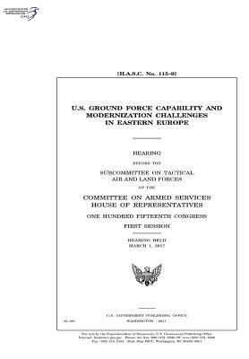 U.S. Ground Force Capability and Modernization Challenges in Eastern Europe: Hearing Before the Subcommittee on Tactical Air and Land Forces of the Committee on Armed Services, House of Representatives, One Hundred Fifteenth Congress, First Session, Hear