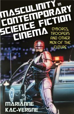 Masculinity in Contemporary Science Fiction Cinema: Cyborgs, Troopers and Other Men of the Future