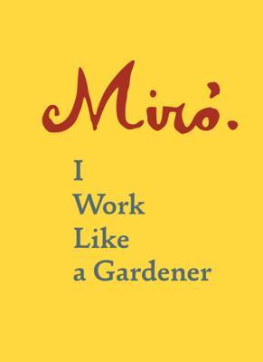 Joan Miro: I Work Like a Gardener