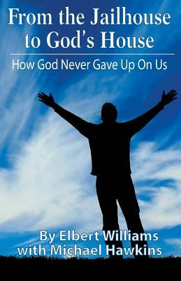 From the Jailhouse to God's House: How God Never Gave Up on Me