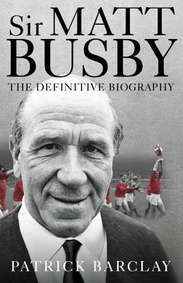 Sir Matt Busby: The Definitive Biography