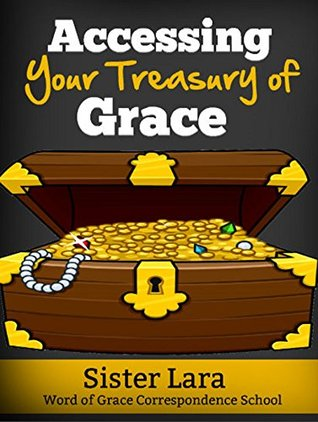 Accessing the Treasury of Grace Word of Grace Correspondence School: Grace Defined In the Purpose and Provision of God's Gift of Grace