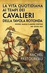 La vita quotidiana ai tempi dei cavalieri della tavola rotonda by Michel Pastoureau