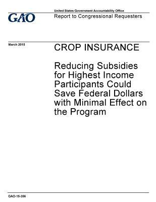 Crop Insurance: Reducing Subsidies for Highest Income Participants Could Save Federal Dollars with Minimal Effect on the Program