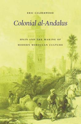 Colonial Al-Andalus: Spain and the Making of Modern Moroccan Culture