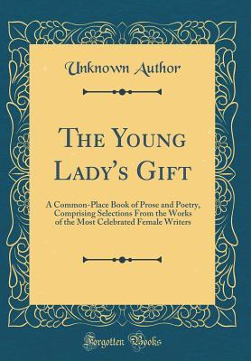 Ebook for plc téléchargement gratuit The Young Lady's Gift: A Common-Place Book of Prose and Poetry, Comprising Selections from the Works of the Most Celebrated Female Writers (Classic Reprint) ePub by Unknown