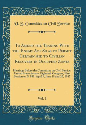 To Amend the Trading with the Enemy ACT So as to Permit Certain Aid to Civilian Recovery in Occupied Zones, Vol. 1: Hearings Before the Committee on Civil Service, United States Senate, Eightieth Congress, First Session on S. 989; April 9, June 19 and 20,