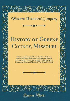 History of Greene County, Missouri: Written and Compiled from the Most Authentic Official and Private Sources, Including a History of Its Townships, Towns and Villages; Together with a Condensed History of Missouri; The City of St. Louis