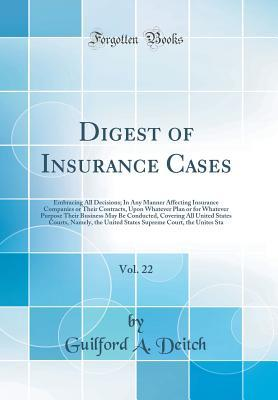 Digest of Insurance Cases, Vol. 22: Embracing All Decisions; In Any Manner Affecting Insurance Companies or Their Contracts, Upon Whatever Plan or for Whatever Purpose Their Business May Be Conducted, Covering All United States Courts, Namely, the United