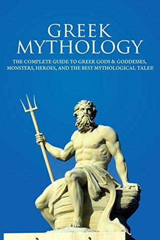 Greek Mythology: The Complete Guide to Greek Gods & Goddesses, Monsters, Heroes, and the Best Mythological Tales!