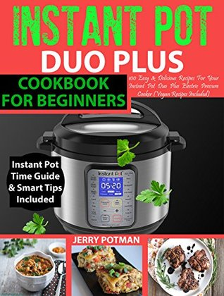 INSTANT POT Duo Plus Cookbook: Easy & Delicious Recipes For Your Instant Pot Duo Plus and Other Instant Pot Electric Pressure Cookers