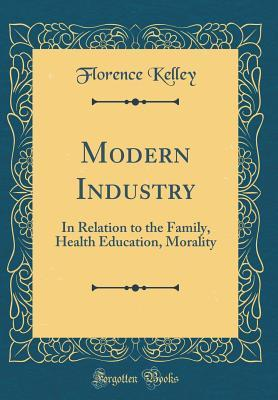 Modern Industry: In Relation to the Family, Health Education, Morality (Classic Reprint)