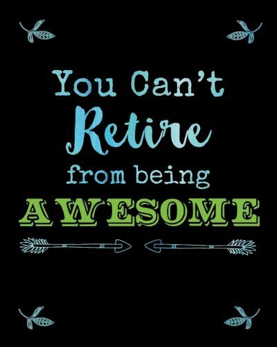 Funny Retirement Journal You Can't Retire from Being Awesome: Retired Humor Quote Notebook, Journal, Diary, Great Retiree Gifts, Unique Inspirational ... Retirement, Gratitude Notes and Thoughts