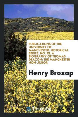 Publications of the University of Manchester. Historical Series, No. XI. a Biography of Thomas Deacon: The Manchester Non-Juror
