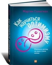 Learned Optimism: How to Change Your Mind and Your Life / Kak nauchitsya optimizmu: Izmenite vzglyad na mir i svoyu zhizn