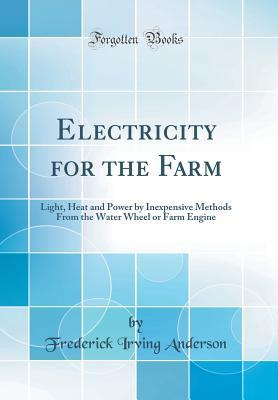 Electricity for the Farm: Light, Heat and Power by Inexpensive Methods from the Water Wheel or Farm Engine
