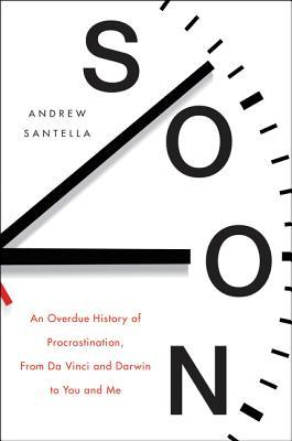 Image result for Soon: An Overdue History of Procrastination by Andrew Santella
