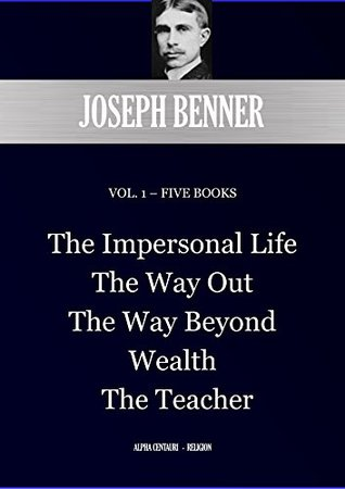 JOSEPH BENNER VOL. 1 – FIVE BOOKS: The Impersonal Life; The Way Out; The Way Beyond; Wealth; The Teacher (Alpha Centauri Religion Book 8901)