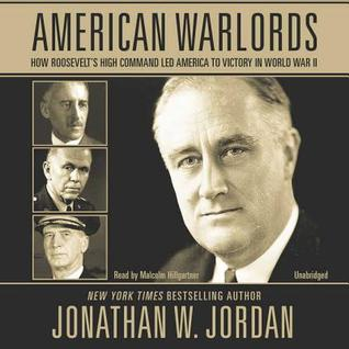 American warlords: how roosevelt's high command led america to victory in world war ii by Jonathan W. Jordan