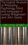 The Logical Structure of Philosophy, Psychology, Mind and Language in Ludwig Wittgenstein and John Searle