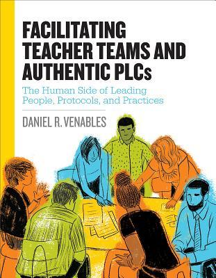 Facilitating Teacher Teams and Authentic Plcs: The Human Side of Leading People, Protocols, and Practices: The Human Side of Leading People, Protocols, and Practices