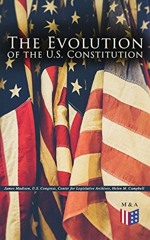 The Evolution of the U.S. Constitution: The Formation of the Constitution, Debates of the Constitutional Convention of 1787, Constitutional Amendment Process ... Biographies of the Founding Fathers