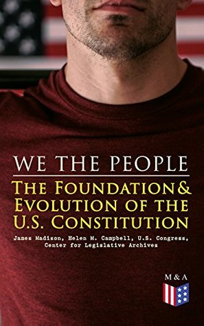 We the People: The Foundation & Evolution of the U.S. Constitution: The Formation of the Constitution, Debates of the Constitutional Convention of 1787, ... Biographies of the Founding Fathers