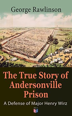 The True Story of Andersonville Prison: A Defense of Major Henry Wirz: The Prisoners and Their Keepers, Daily Life at Prison, Execution of the Raiders, ... the Accusations Against Wirz, The Trial