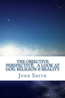 The Objective Perspective: A Look at God, Religion & Reality