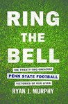 Ring The Bell: The Twenty-two Greatest Penn State Football Victories of Our Lives