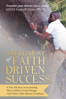 A Testimony of Faith Driven Success: A True Life Story on an Amazing Way to Achieve a Goal Through God's Glory Under Adverse Conditions