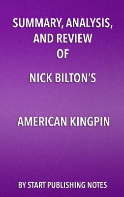 Summary, Analysis, and Review of Nick Bilton's American Kingpin: The Epic Hunt for the Criminal MasterMind Behind the Silk Road