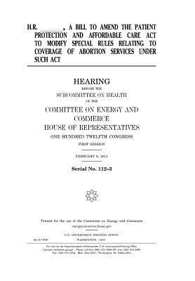 H.R. _______, a Bill to Amend the Patient Protection and Affordable Care ACT to Modify Special Rules Relating to Coverage of Abortion Services Under Such ACT