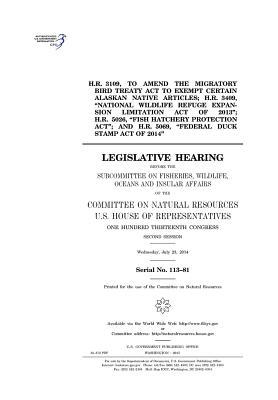 """H.R. 3109, to Amend the Migratory Bird Treaty ACT to Exempt Certain Alaskan Native Articles; H.R. 3409, """"National Wildlife Refuge Expansion Limitation Act of 2013""""; H.R. 5026, """"Fish Hatchery Protection ACT""""; And H.R. 5069, """"Federal Duck Stamp Act of 2014"""""""