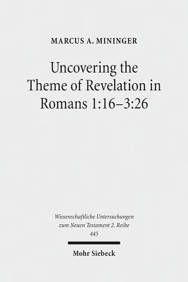 Uncovering the Theme of Revelation in Romans 1: 16-3:26: Discovering a New Approach to Paul's Argument