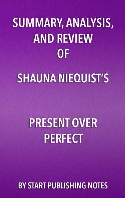 Summary, Analysis, and Review of Shauna Niequist's Present Over Perfect: Leaving Behind Frantic for a Simpler, More Soulful Way of Living