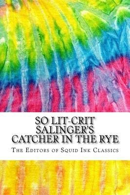 So Lit-Crit Salinger's Catcher in the Rye: Includes Over 100 MLA 8 Style Citations for Scholarly Secondary Sources, Peer-Reviewed Journal Articles and Critical Essays