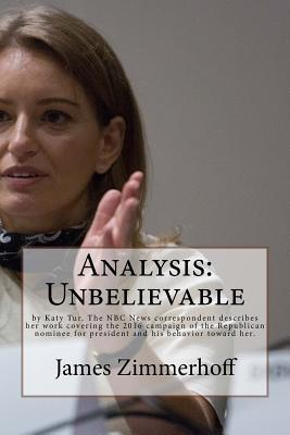 Analysis: Unbelievable: By Katy Tur, the NBC News Correspondent Describes Her Work Covering the 2016 Campaign of the Republican Nominee for President and His Behavior Toward Her.