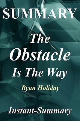 Summary - The Obstacle Is the Way: By Ryan Holiday - The Timeless Art of Turning Trials into Triumph