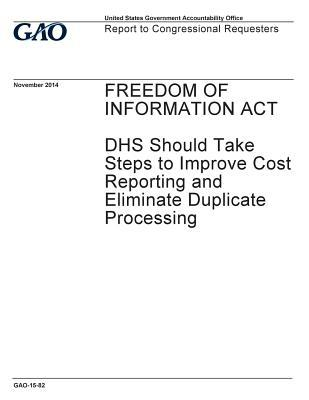 Freedom of Information ACT: Dhs Should Take Steps to Improve Cost Reporting and Eliminate Duplicate Processing