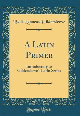 A Latin Primer: Introductory to Gildersleeve's Latin Series (Classic Reprint)