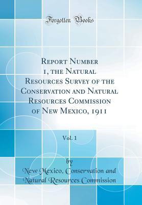Report Number 1, the Natural Resources Survey of the Conservation and Natural Resources Commission of New Mexico, 1911, Vol. 1
