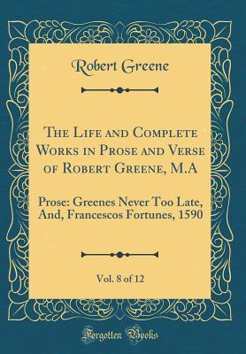The Life and Complete Works in Prose and Verse of Robert Greene, M.A, Vol. 8 of 12: Prose: Greenes Never Too Late, And, Francescos Fortunes, 1590