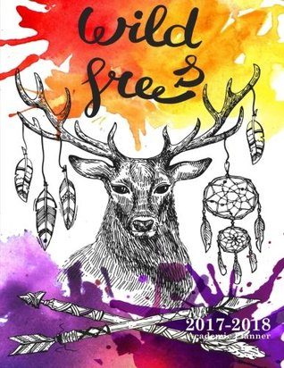 Wild and Free:2017-2018 Academic Planner: Weekly and Monthly Academic Planner for Elementary, High School or College