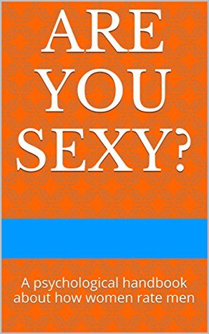 Are you sexy?: A psychological handbook about how women rate men