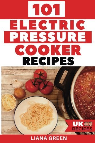 101 Electric Pressure Cooker Recipes (UK Version): 101 Delicious Recipes For Your Electric Pressure Cooker