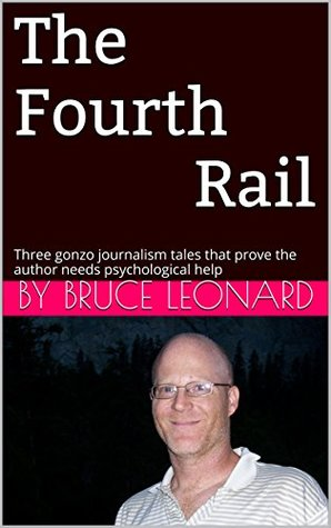 The Fourth Rail: Three gonzo journalism tales that prove the author needs psychological help