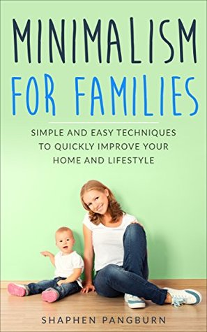 Minimalism for Families: Simple and Easy Techniques to Quickly Improve Your Home and Lifestyle