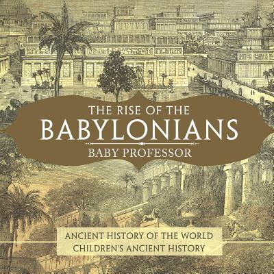 The Rise of the Babylonians - Ancient History of the World Children's Ancient History