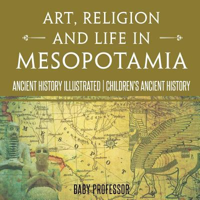 Art, Religion and Life in Mesopotamia - Ancient History Illustrated Children's Ancient History